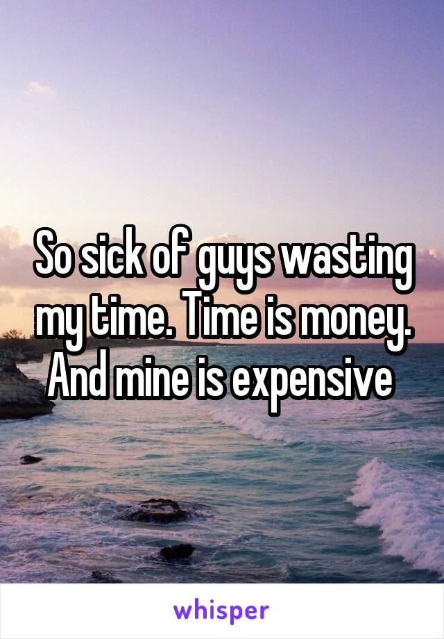 So sick of guys wasting my time. Time is money. And mine is expensive
