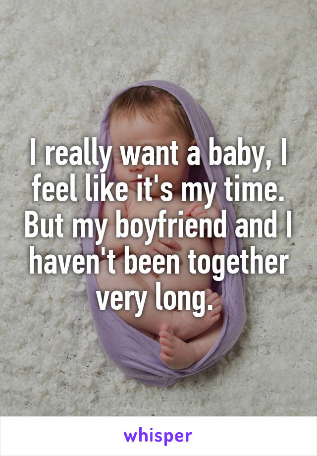 I really want a baby, I feel like it's my time. But my boyfriend and I haven't been together very long.