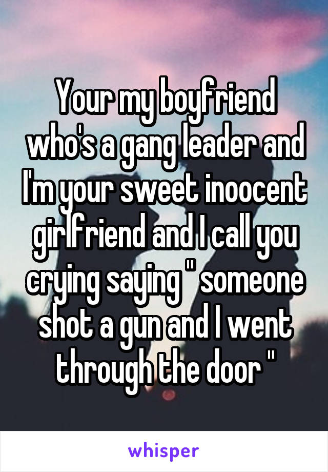 "Your my boyfriend who's a gang leader and I'm your sweet inoocent girlfriend and I call you crying saying "" someone shot a gun and I went through the door """