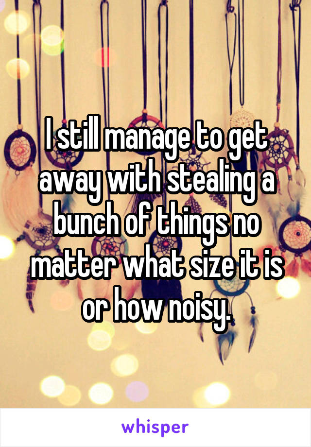 I still manage to get away with stealing a bunch of things no matter what size it is or how noisy.