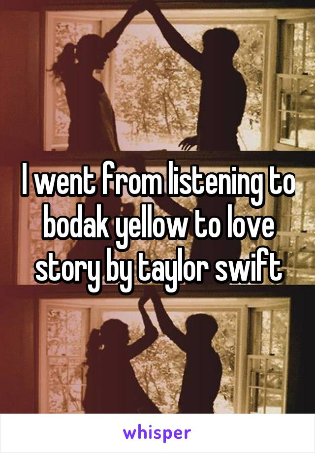 I went from listening to bodak yellow to love story by taylor swift