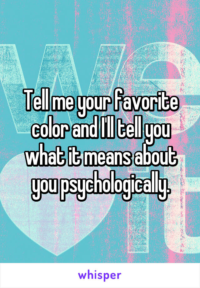 Tell me your favorite color and I'll tell you what it means about you psychologically.