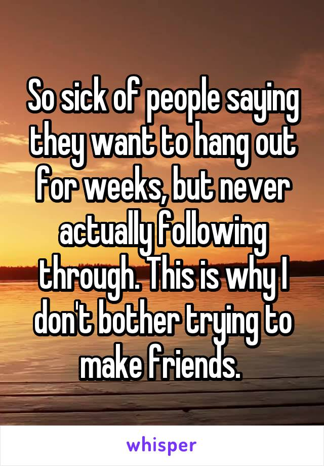 So sick of people saying they want to hang out for weeks, but never actually following through. This is why I don't bother trying to make friends.