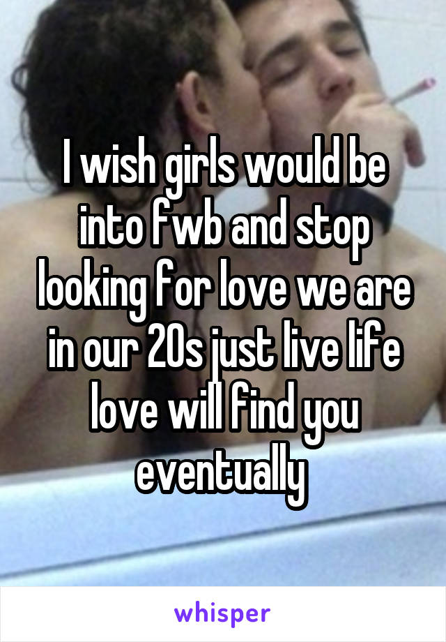 I wish girls would be into fwb and stop looking for love we are in our 20s just live life love will find you eventually