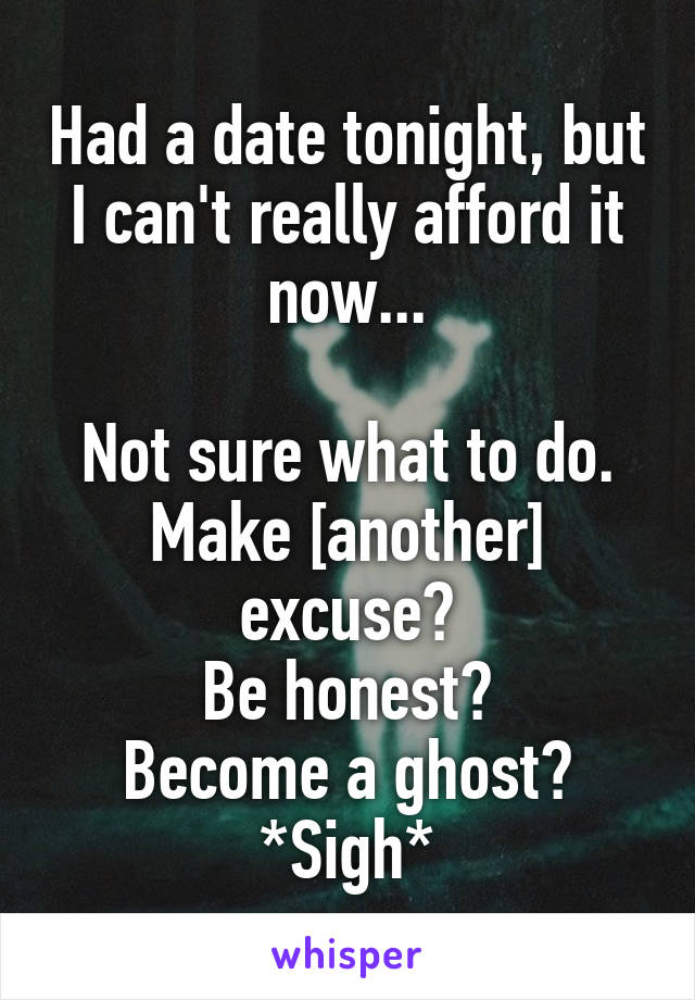 Had a date tonight, but I can't really afford it now...  Not sure what to do. Make [another] excuse? Be honest? Become a ghost? *Sigh*