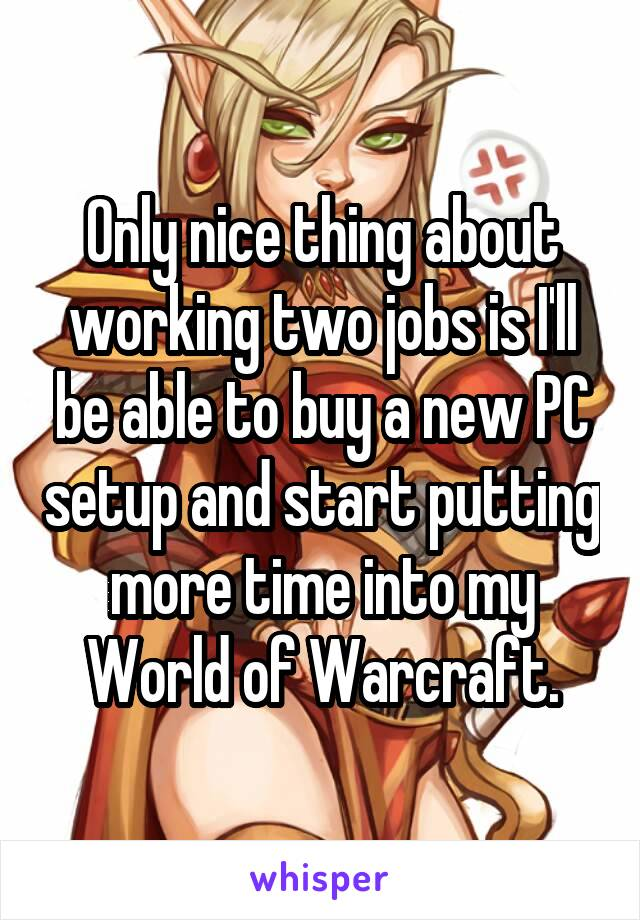 Only nice thing about working two jobs is I'll be able to buy a new PC setup and start putting more time into my World of Warcraft.