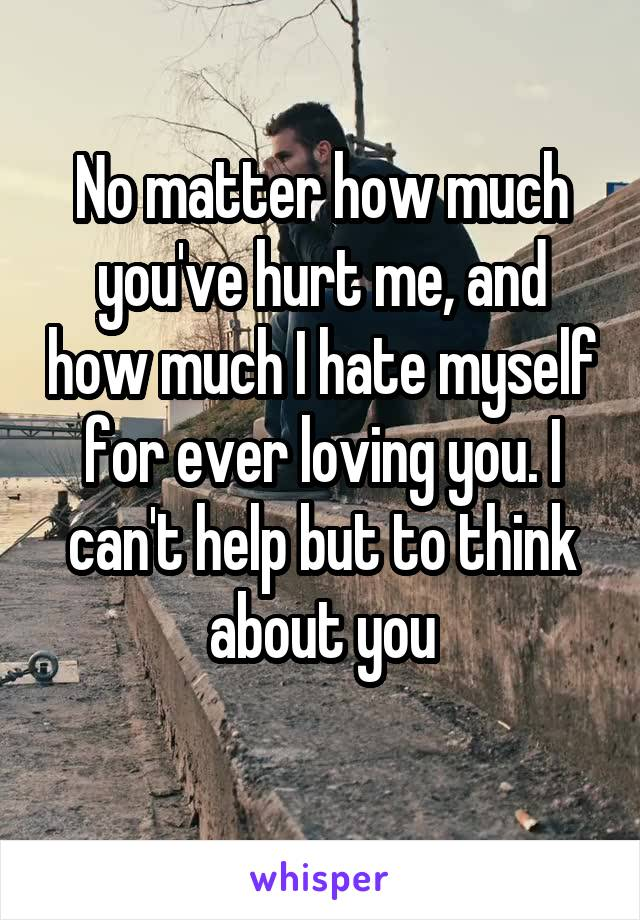 No matter how much you've hurt me, and how much I hate myself for ever loving you. I can't help but to think about you
