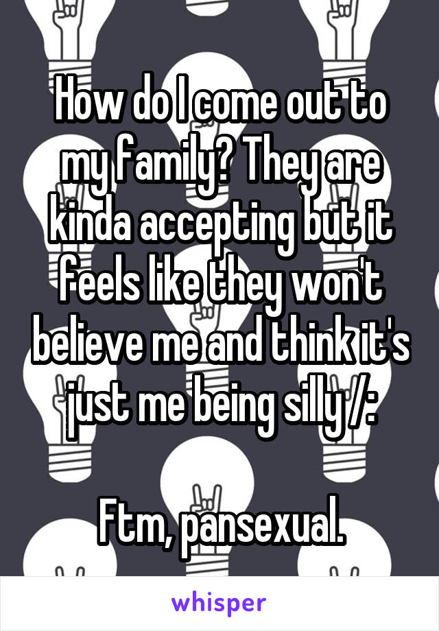 How do I come out to my family? They are kinda accepting but it feels like they won't believe me and think it's just me being silly /:  Ftm, pansexual.