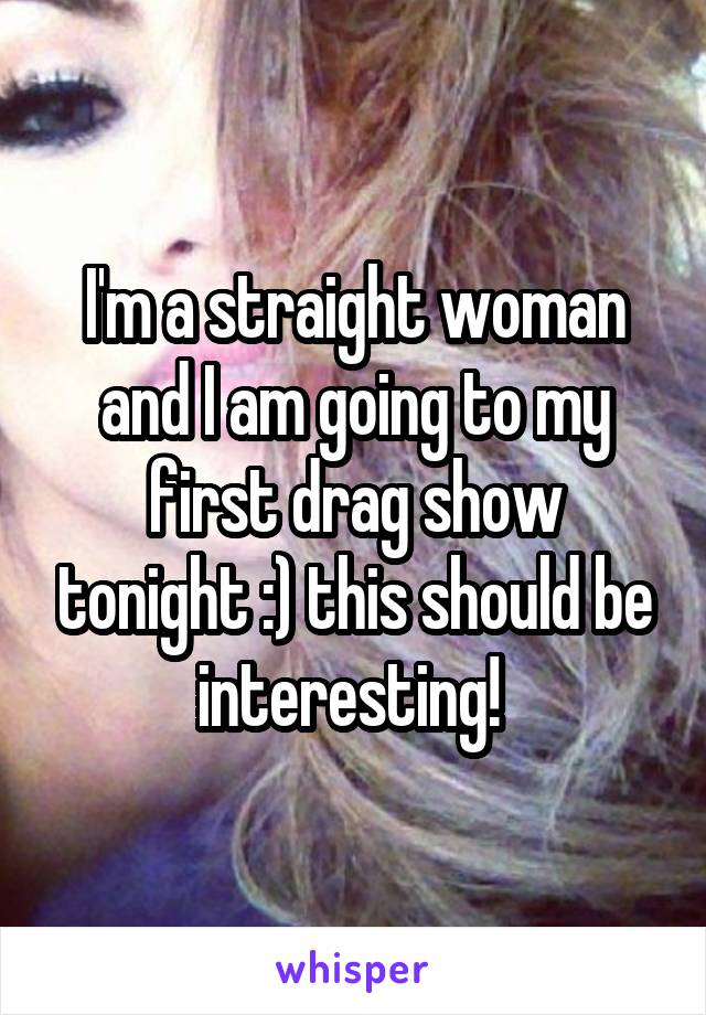 I'm a straight woman and I am going to my first drag show tonight :) this should be interesting!