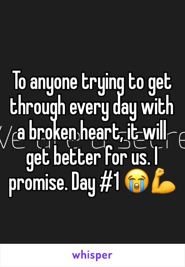 To anyone trying to get through every day with a broken heart, it will get better for us. I promise. Day #1 😭💪
