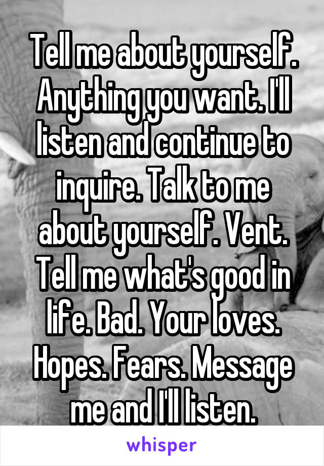 Tell me about yourself. Anything you want. I'll listen and continue to inquire. Talk to me about yourself. Vent. Tell me what's good in life. Bad. Your loves. Hopes. Fears. Message me and I'll listen.