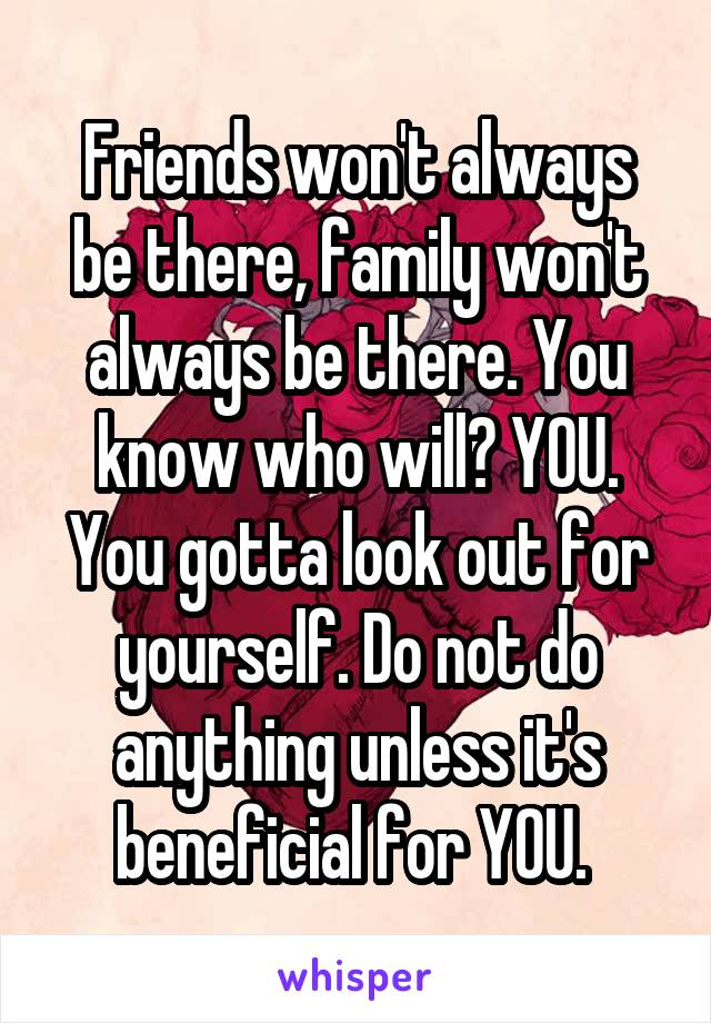 Friends won't always be there, family won't always be there. You know who will? YOU. You gotta look out for yourself. Do not do anything unless it's beneficial for YOU.