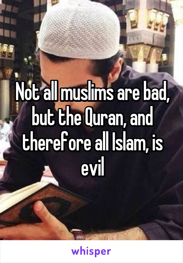 Not all muslims are bad, but the Quran, and therefore all Islam, is evil