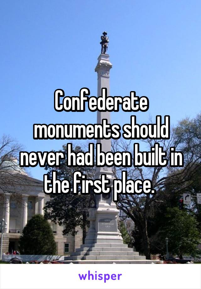 Confederate monuments should never had been built in the first place.