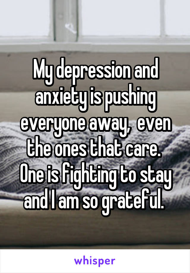 My depression and anxiety is pushing everyone away,  even the ones that care.  One is fighting to stay and I am so grateful.