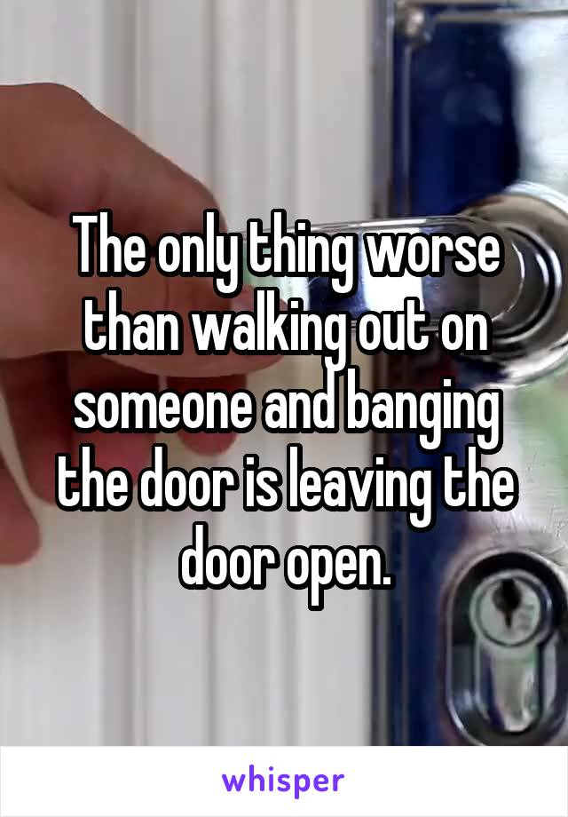 The only thing worse than walking out on someone and banging the door is leaving the door open.