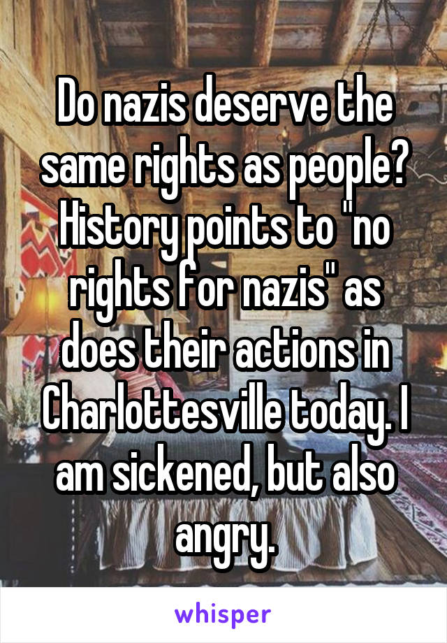 "Do nazis deserve the same rights as people? History points to ""no rights for nazis"" as does their actions in Charlottesville today. I am sickened, but also angry."