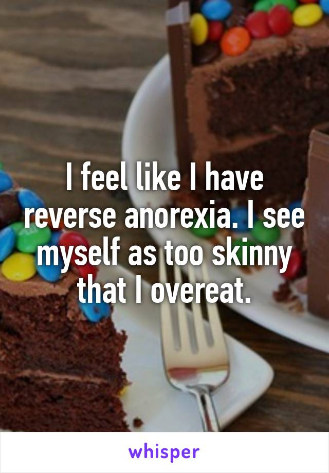 I feel like I have reverse anorexia. I see myself as too skinny that I overeat.