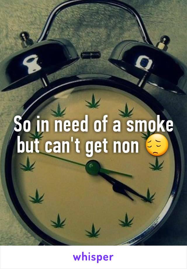 So in need of a smoke but can't get non 😔