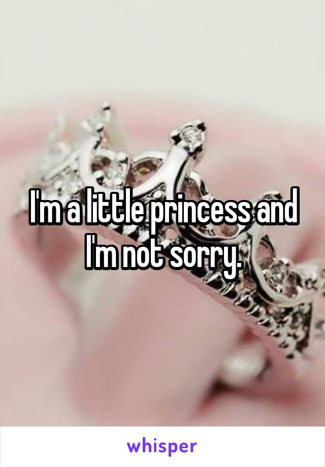 I'm a little princess and I'm not sorry.