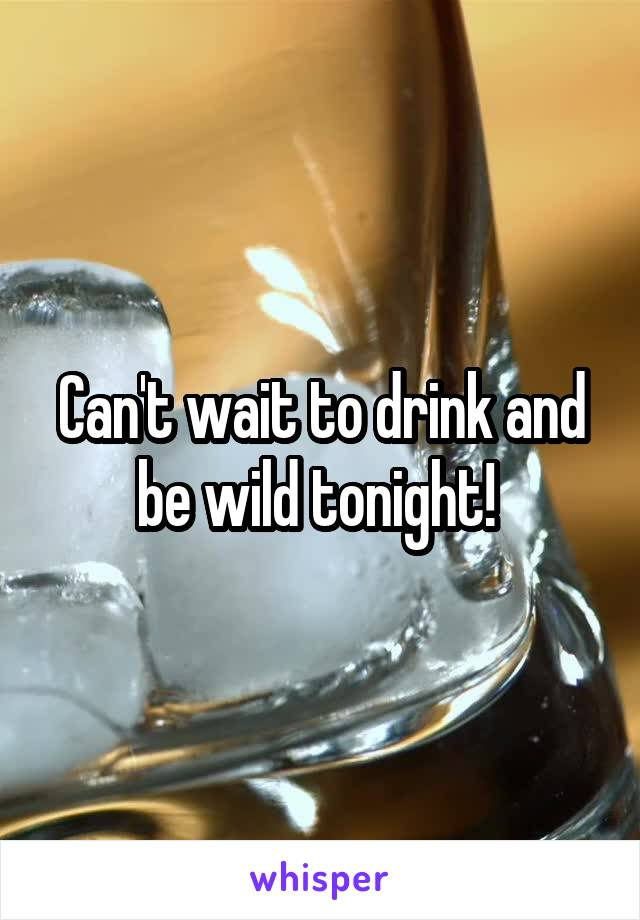 Can't wait to drink and be wild tonight!