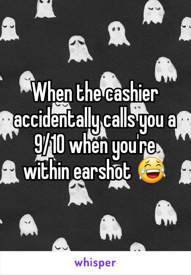 When the cashier accidentally calls you a 9/10 when you're within earshot 😂