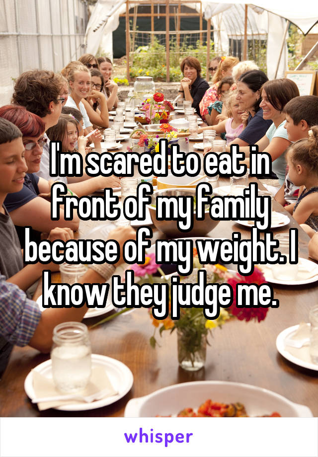 I'm scared to eat in front of my family because of my weight. I know they judge me.