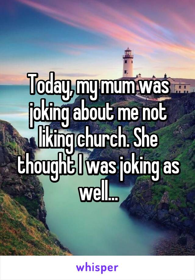 Today, my mum was joking about me not liking church. She thought I was joking as well...