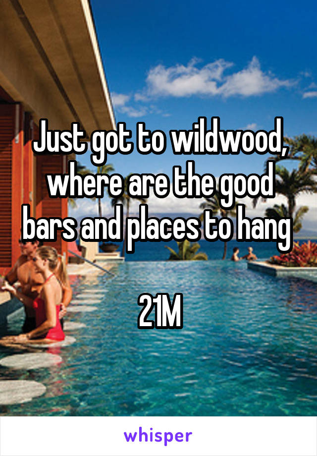 Just got to wildwood, where are the good bars and places to hang   21M