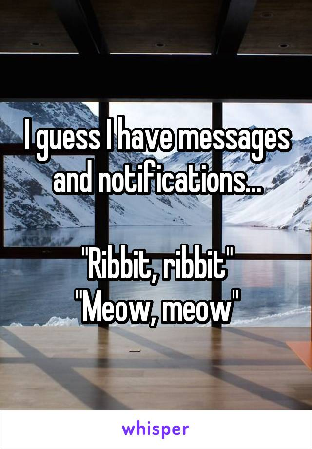 """I guess I have messages and notifications...  """"Ribbit, ribbit"""" """"Meow, meow"""""""