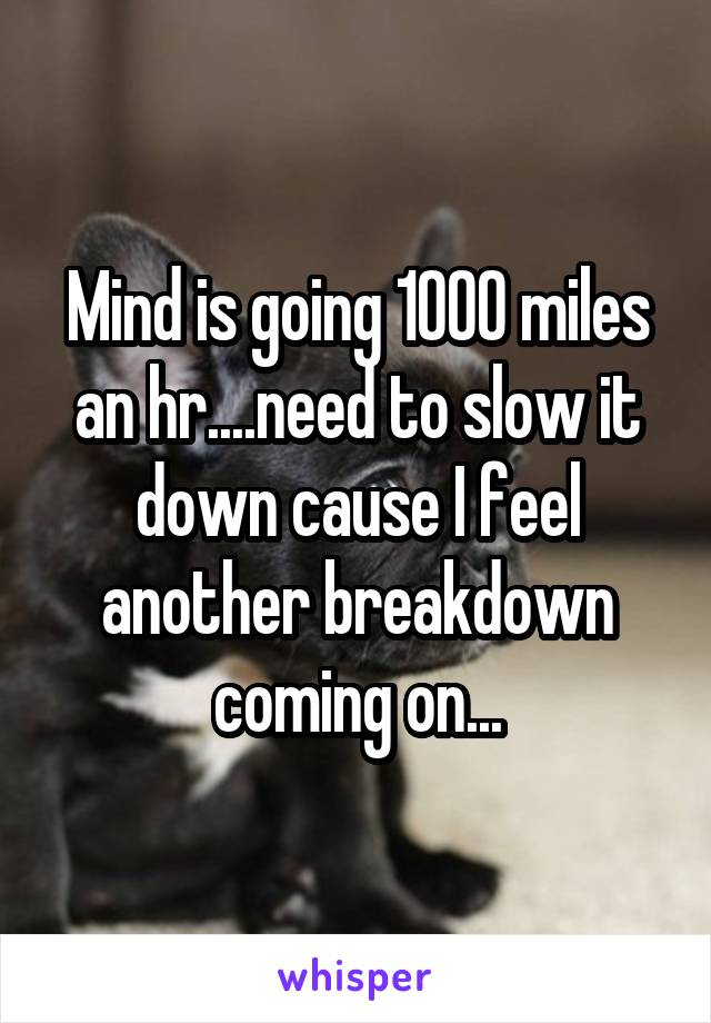 Mind is going 1000 miles an hr....need to slow it down cause I feel another breakdown coming on...