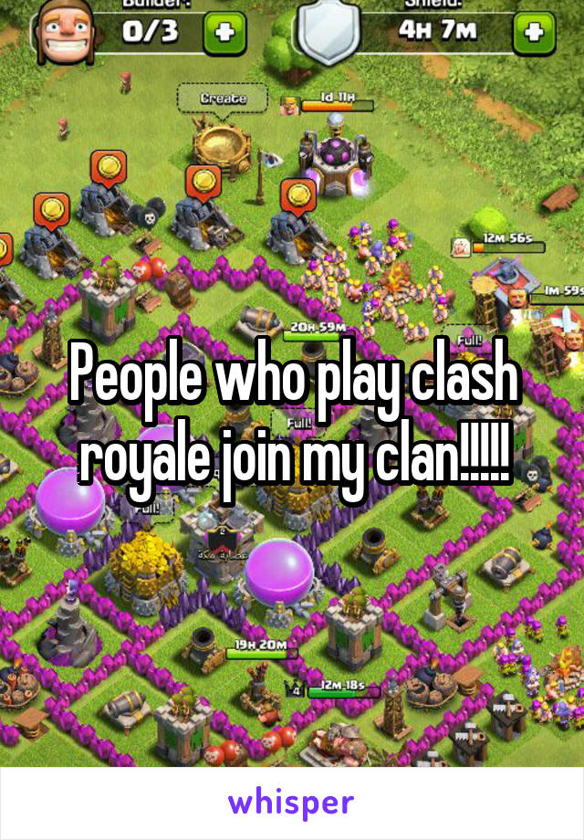 People who play clash royale join my clan!!!!!