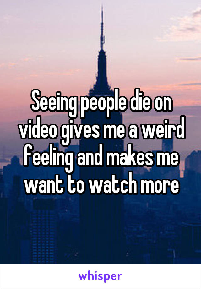 Seeing people die on video gives me a weird feeling and makes me want to watch more