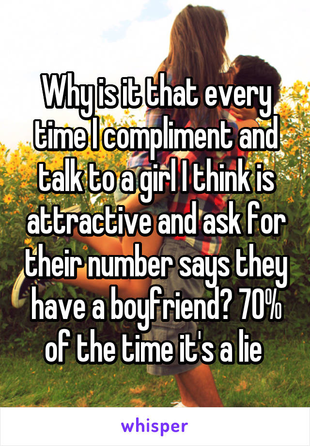 Why is it that every time I compliment and talk to a girl I think is attractive and ask for their number says they have a boyfriend? 70% of the time it's a lie