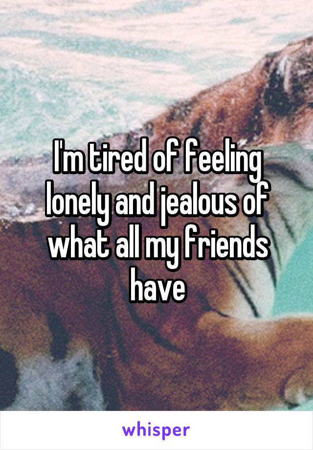 I'm tired of feeling lonely and jealous of what all my friends have
