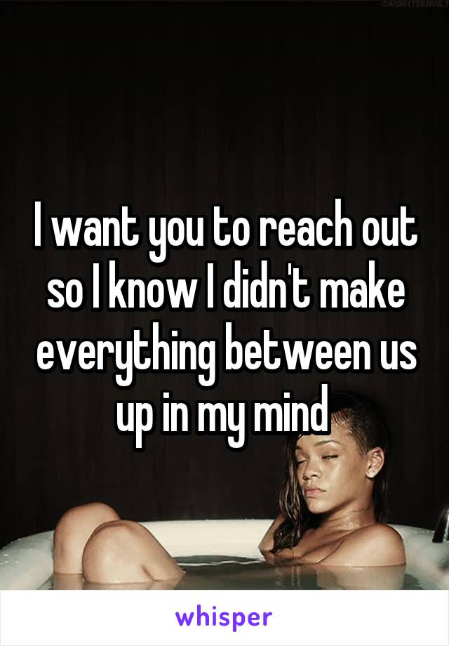 I want you to reach out so I know I didn't make everything between us up in my mind
