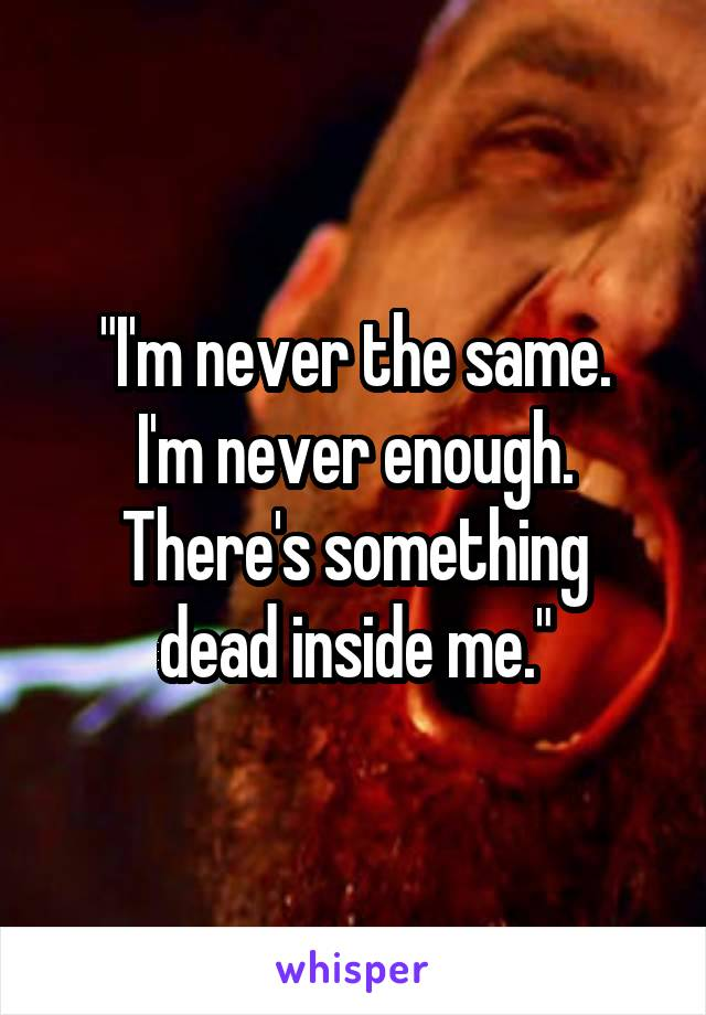 """I'm never the same. I'm never enough. There's something dead inside me."""