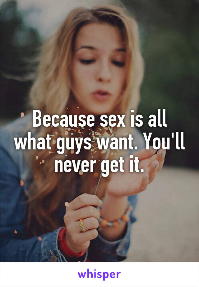 Because sex is all what guys want. You'll never get it.