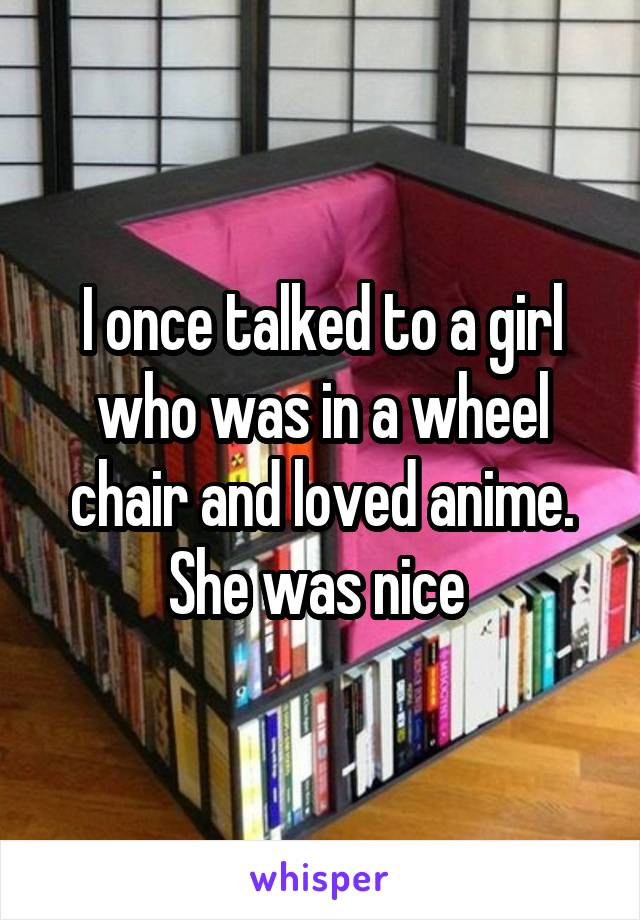 I once talked to a girl who was in a wheel chair and loved anime. She was nice