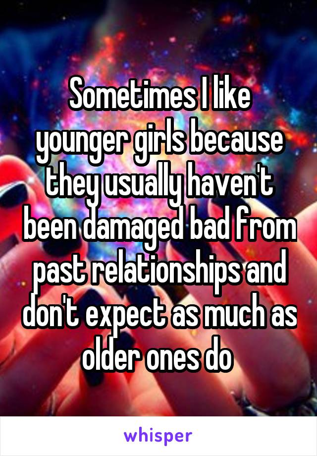 Sometimes I like younger girls because they usually haven't been damaged bad from past relationships and don't expect as much as older ones do