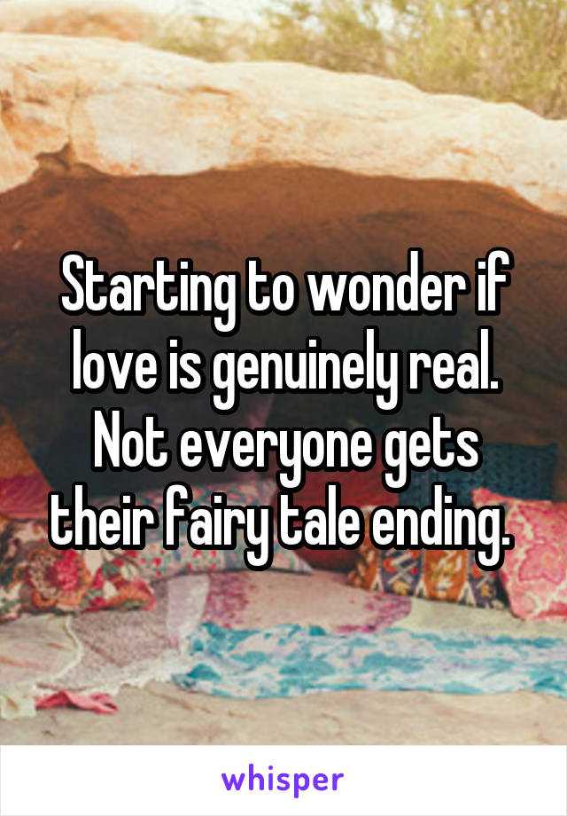 Starting to wonder if love is genuinely real. Not everyone gets their fairy tale ending.