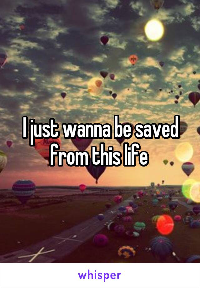 I just wanna be saved from this life