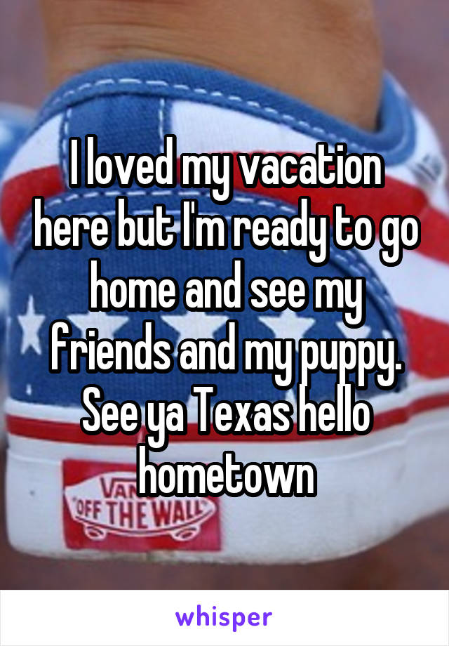 I loved my vacation here but I'm ready to go home and see my friends and my puppy. See ya Texas hello hometown