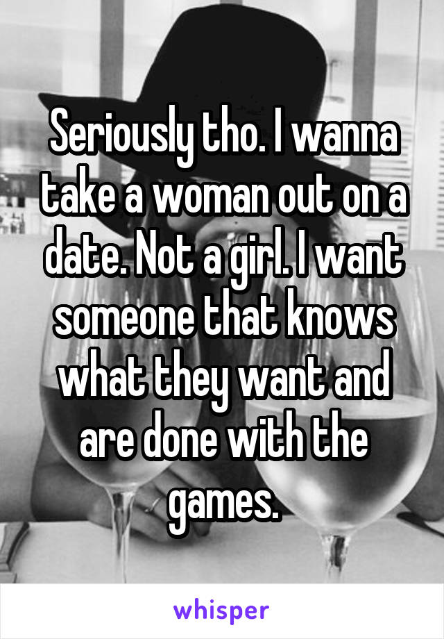Seriously tho. I wanna take a woman out on a date. Not a girl. I want someone that knows what they want and are done with the games.