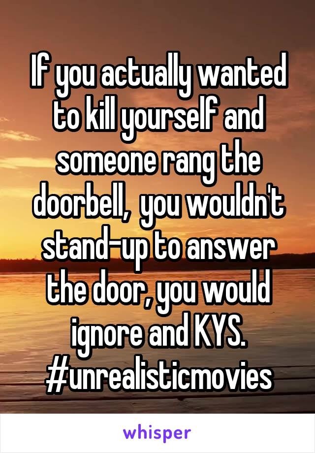 If you actually wanted to kill yourself and someone rang the doorbell,  you wouldn't stand-up to answer the door, you would ignore and KYS. #unrealisticmovies