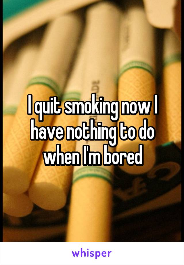 I quit smoking now I have nothing to do when I'm bored