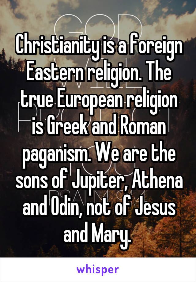 Christianity is a foreign Eastern religion. The true European religion is Greek and Roman paganism. We are the sons of Jupiter, Athena and Odin, not of Jesus and Mary.
