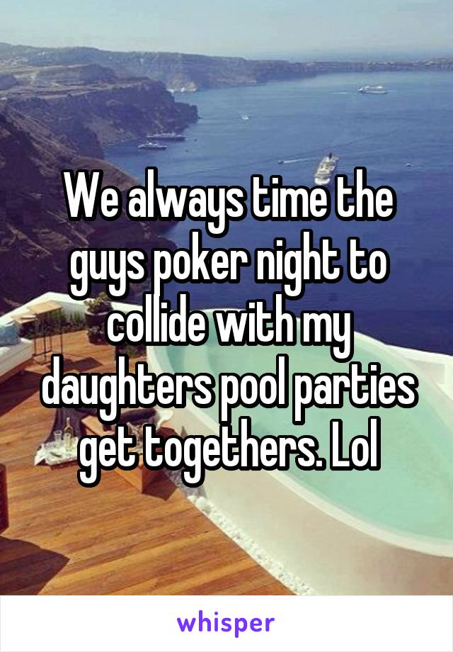 We always time the guys poker night to collide with my daughters pool parties get togethers. Lol