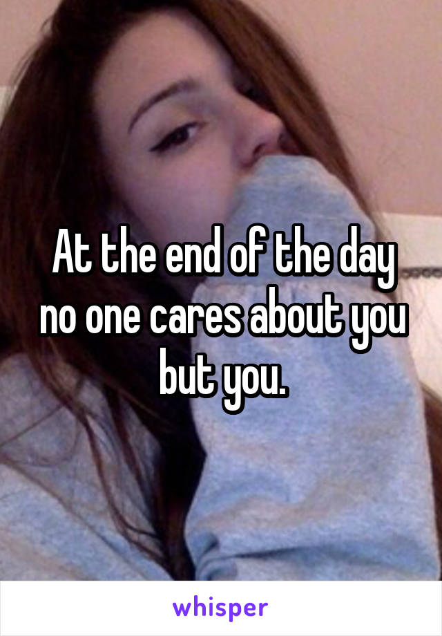 At the end of the day no one cares about you but you.