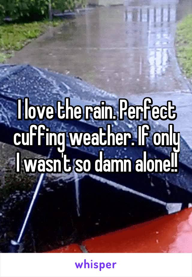 I love the rain. Perfect cuffing weather. If only I wasn't so damn alone!!